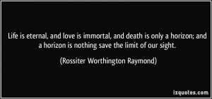 Life is eternal, and love is immortal, and death is only a horizon ...
