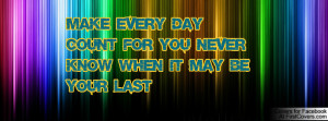 make every day count for you never know when it may be your last ...
