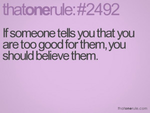 If someone tells you that you are too good for them, you should ...