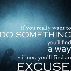 If you really want to do something, you'll find a way.