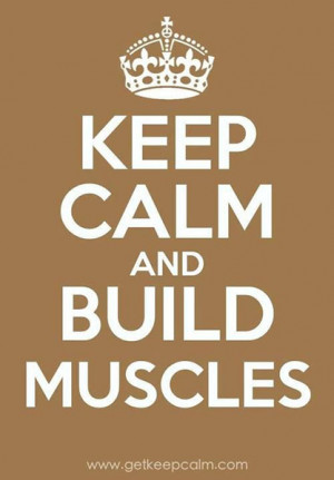 Keep Calm and Build Muscles