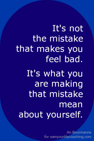 It's not the mistake that makes you feel bad. (So what does?)
