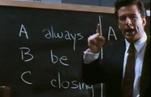 Always, B-Be, C-Closing. Always be closing ...