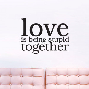 Love is Being Stupid Together - Wall Decals