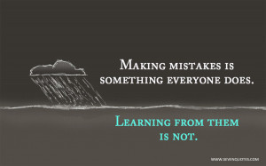 Making mistakes is something everyone does. Learning from them is not.