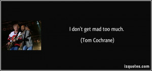 don't get mad too much. - Tom Cochrane