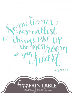 free printable A.A. Milne Quote, sometimes the smallest things ...