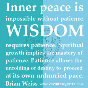 . Wisdom requires patience. Spiritual growth implies the mastery ...