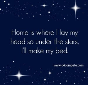 Home is where I lay my bed so under the stars I'll make my bed.