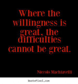 Niccolo Machiavelli Quotes - Where the willingness is great, the ...