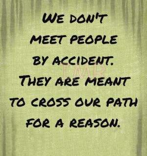 We don't meet people by accident, they are meant to cross our path for ...