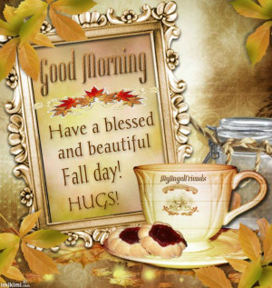 Good Morning, Have a blessed and beautiful fall day! Hugs