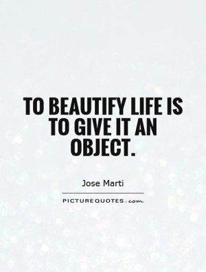 To beautify life is to give it an object. Picture Quote #1