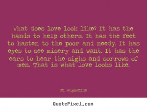 ... does love look like? it has the hands to.. St. Augustine love quotes
