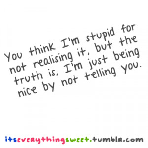 You think i'm stupid for not realising it, But the truth is, i'm just ...