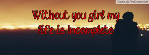 Without you girl my life is Incomplete Profile Facebook Covers
