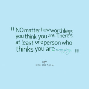 NO matter how worthless you think you are, Theres at least one person ...