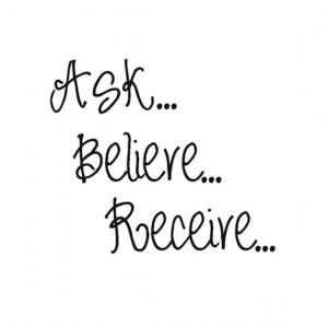 Ask... Believe... Receive...