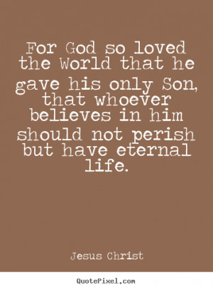 ... so loved the world that he gave his.. Jesus Christ famous life quotes