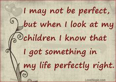 May Not Be Perfect But When I Look At My Children I Know That I Got ...