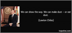 We can show the way. We can make dust -- or eat dust. - Lawton Chiles
