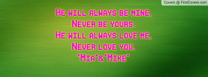 He will always be mine,Never be yours.He will always love me,Never ...