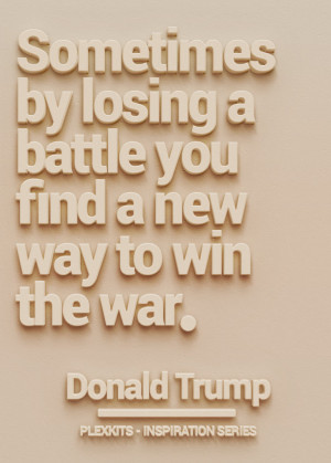 """... by losing a battle you find a new way to win the war."""" Donald Trump"""