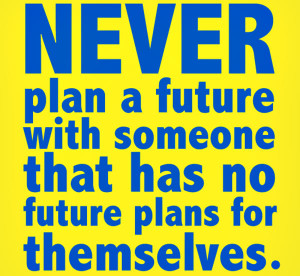 "Quote 6: ""Never plan a future with someone that has no future plans ..."