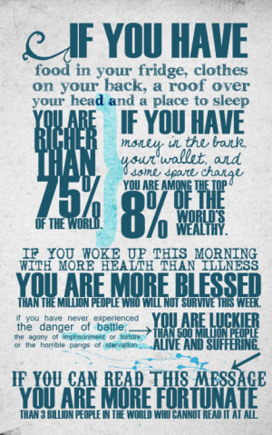... your head and a place to sleep you are richer than 75% of the world