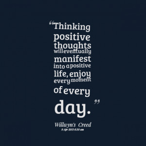 ... manifest into a positive life, enjoy every moment of every day