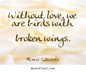 Sayings about love - Without love, we are birds with broken wings.