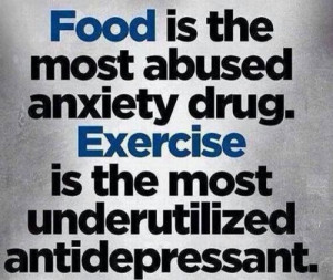 Food is the most abused anxiety drug. Exercise is the most ...