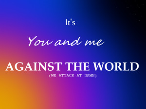 You And Me Against The World Quotes You and me against the world