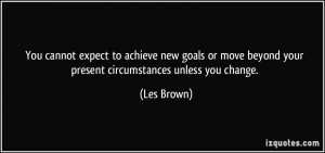 ... new goals or move beyond your present circumstances unless you change