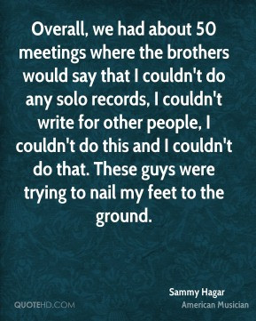 Sammy Hagar - Overall, we had about 50 meetings where the brothers ...