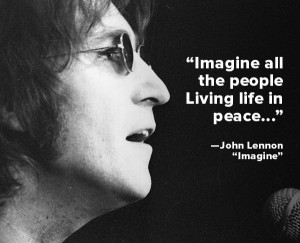 "... the people, Living life in peace…""— John Lennon , ""Imagine"