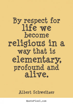 Quotes about life - By respect for life we become religious in a way ...