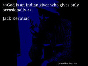 Jack Kerouac - quote-God is an Indian giver who gives only ...