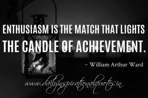 ... the match that lights the candle of achievement. ~ William Arthur Ward