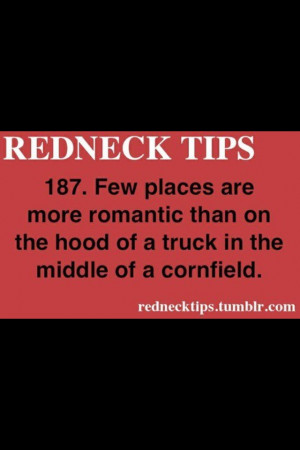 Rednecks are romantic, i dont care what you say. They have huge hearts ...