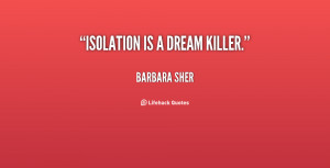 Quotes Isolation ~ Isolation is a dream killer. - Barbara Sher at ...