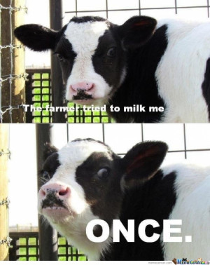 The farmer tried to milk me once..