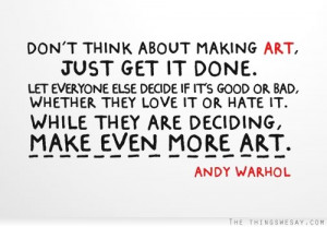 Don't think about making art just get it done let everyone else decide ...