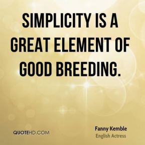 Fanny Kemble - Simplicity is a great element of good breeding.
