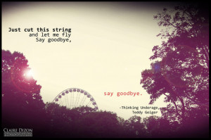Just Cut This String And Let Me Fly Say Good Bye, Say Goodbye.