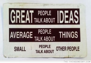 people talk about ideas average people talk about things small people