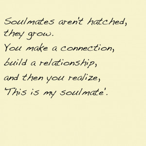 Soulmates aren't hatched, they grow. You make a connection , build a ...