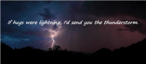 If hugs were lighting, I'd send you the thunderstorm.