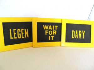 How I Met Your Mother Quote: Legen Wait for it Dary - Barney Stinson ...