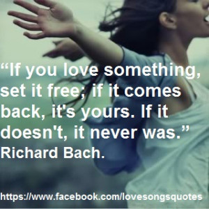 If you love something, set it free; if it comes back, it's yours. If ...